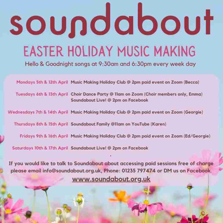 Soundabout Easter Holiday Time-Table 5th to 17th April 2021 Hello and Goodnight Songs at 9:30am and 6:30pm every weekday Week 1 Date Session Cost and Access Monday 5th April Music Making Holiday Club with Becca at 2pm £5 to access on Zoom (max 8 people) Tuesday 6th April Inclusive Choir Dance Party with Emma at 11am Free to access on Zoom (Choir members only) Soundabout Live! at 2pm Free to access on Facebook Wednesday 7th April Music Making Holiday Club with Georgie at 2pm £5 to access on Zoom (max 8 people) Thursday 8th April Soundabout Family at 11am with Karen Free to access on YouTube Friday 9th April Music Making Holiday Club with Ed at 2pm £5 to access on Zoom (max 8 people) Saturday 10th April Soundabout Live! at 2pm Free to access on Facebook Week 2 Date Session Cost and Access Monday 12th April Music Making Holiday Club with Becca at 2pm £5 to access on Zoom (max 8 people) Tuesday 13th April Inclusive Choir Dance Party with Emma at 11am Free to access on Zoom (Choir members only) Soundabout Live! at 2pm Free to access on Facebook Wednesday 14th April Music Making Holiday Club with Georgie at 2pm £5 to access on Zoom (max 8 people) Thursday 15th April Soundabout Family at 11am with Karen Free to access on YouTube Friday 16th April Music Making Holiday Club with Georgie at 2pm £5 to access on Zoom (max 8 people) Saturday 17th April Soundabout Live! at 2pm Free to access on Facebook
